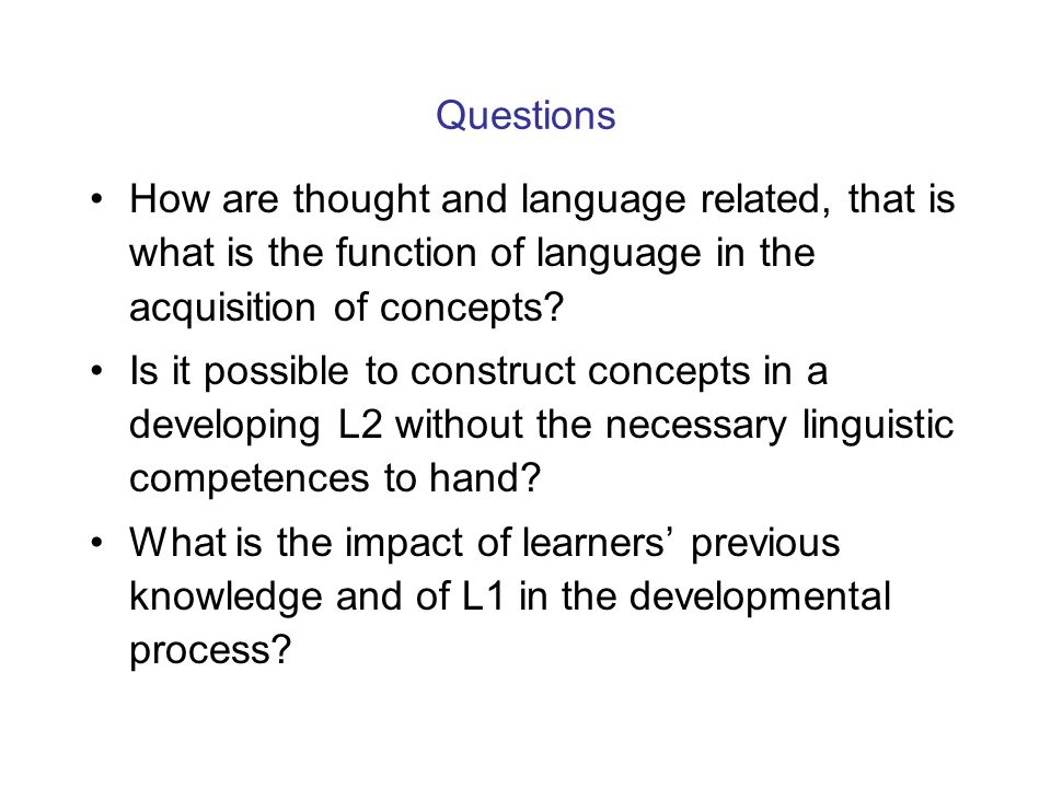 Questions How are thought and language related, that is what is the function of language in the acquisition of concepts.