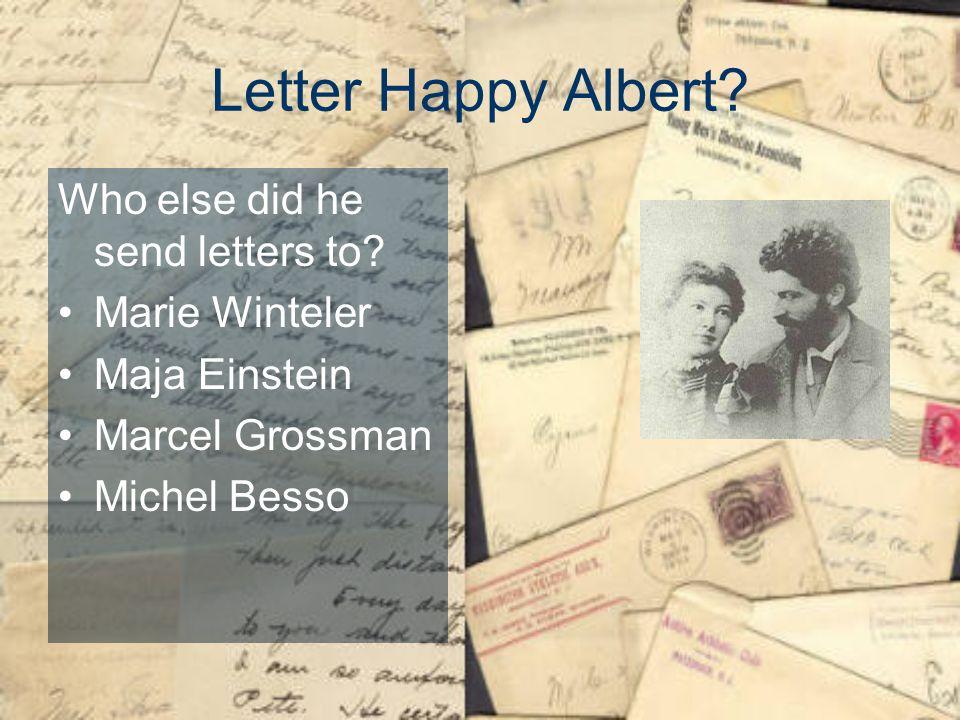 Letter Happy Albert? Who else did he send letters to? Marie Winteler Maja Einstein Marcel Grossman Michel Besso