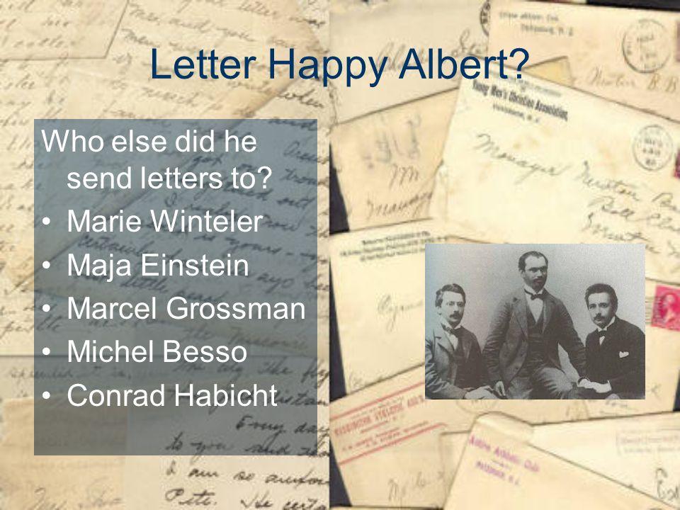 Letter Happy Albert? Who else did he send letters to? Marie Winteler Maja Einstein Marcel Grossman Michel Besso Conrad Habicht