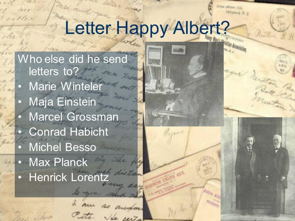Letter Happy Albert? Who else did he send letters to? Marie Winteler Maja Einstein Marcel Grossman Conrad Habicht Michel Besso Max Planck Henrick Lore