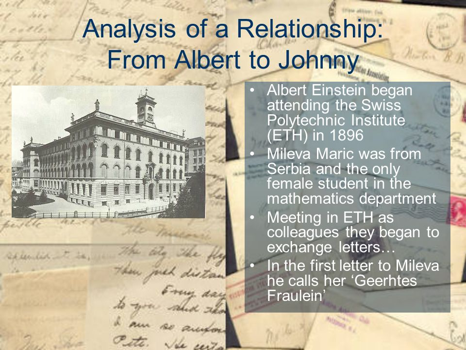 Analysis of a Relationship: From Albert to Johnny Albert Einstein began attending the Swiss Polytechnic Institute (ETH) in 1896 Mileva Maric was from