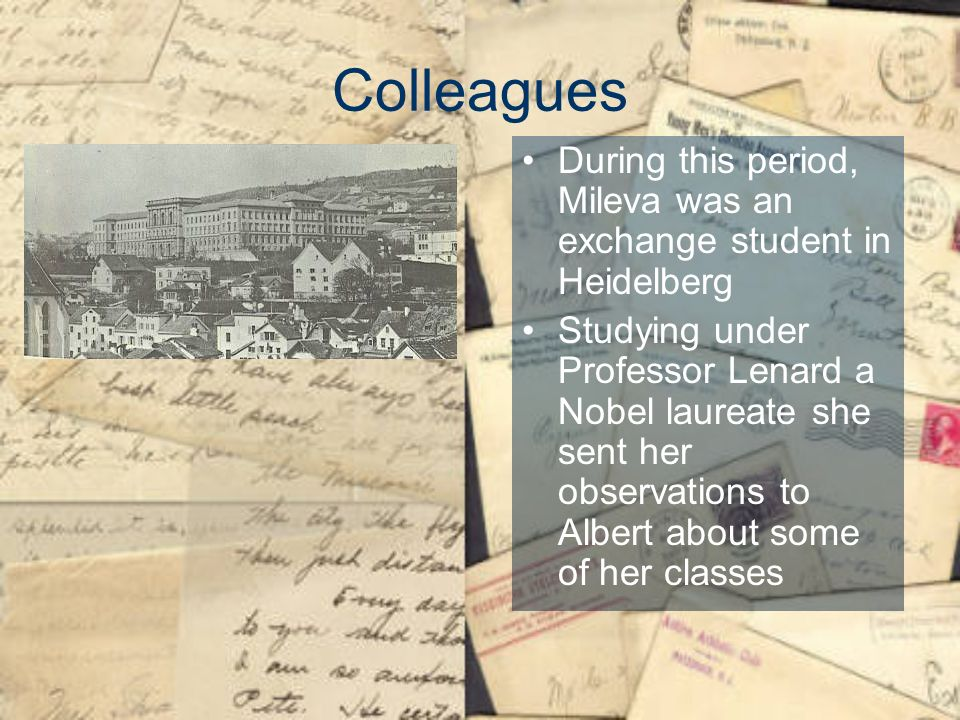 Colleagues During this period, Mileva was an exchange student in Heidelberg Studying under Professor Lenard a Nobel laureate she sent her observations to Albert about some of her classes