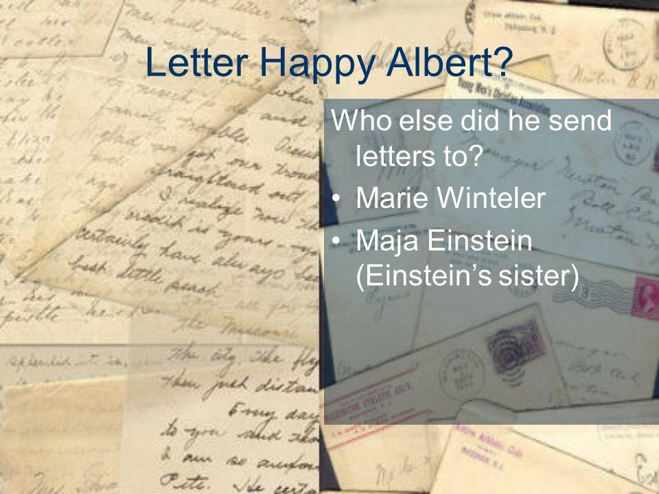Letter Happy Albert? Who else did he send letters to? Marie Winteler Maja Einstein (Einsteins sister)