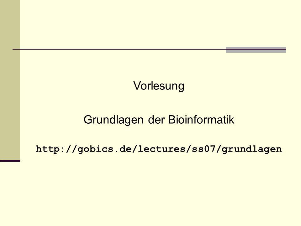 Vorlesung Grundlagen der Bioinformatik http://gobics.de/lectures/ss07/grundlagen