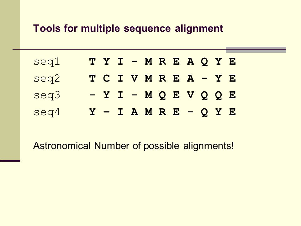 Tools for multiple sequence alignment seq1 T Y I - M R E A Q Y E seq2 T C I V M R E A - Y E seq3 - Y I - M Q E V Q Q E seq4 Y – I A M R E - Q Y E Astronomical Number of possible alignments!