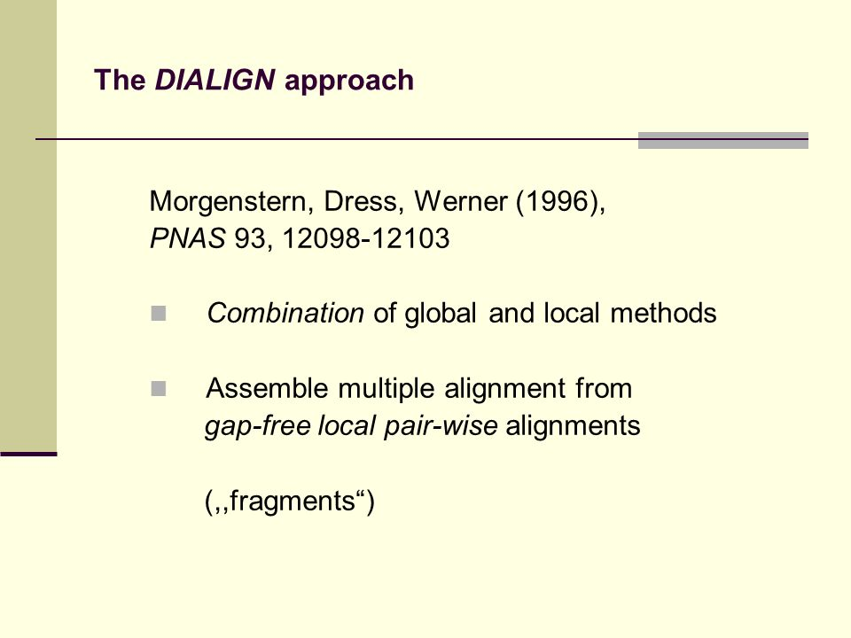 The DIALIGN approach Morgenstern, Dress, Werner (1996), PNAS 93, 12098-12103 Combination of global and local methods Assemble multiple alignment from gap-free local pair-wise alignments (,,fragments)