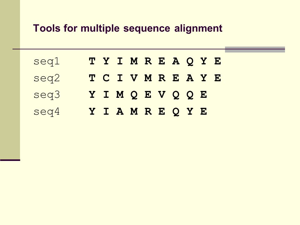 Tools for multiple sequence alignment seq1 T Y I M R E A Q Y E seq2 T C I V M R E A Y E seq3 Y I M Q E V Q Q E seq4 Y I A M R E Q Y E