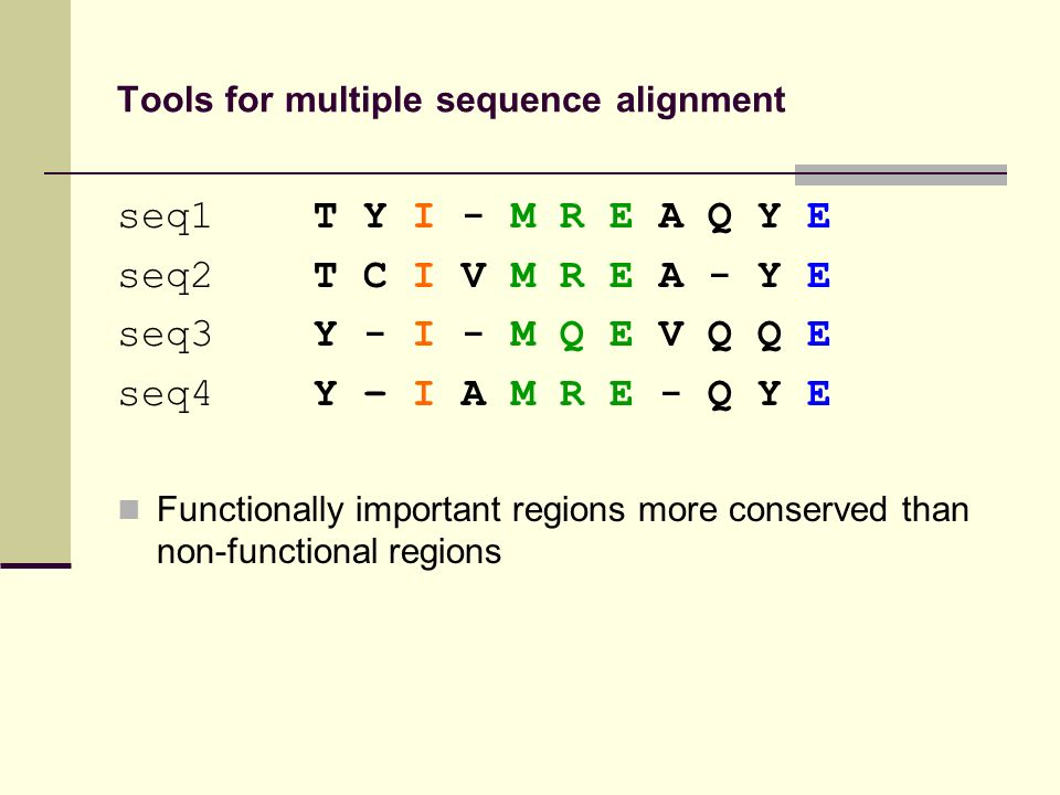 Tools for multiple sequence alignment seq1 T Y I - M R E A Q Y E seq2 T C I V M R E A - Y E seq3 Y - I - M Q E V Q Q E seq4 Y – I A M R E - Q Y E Functionally important regions more conserved than non-functional regions