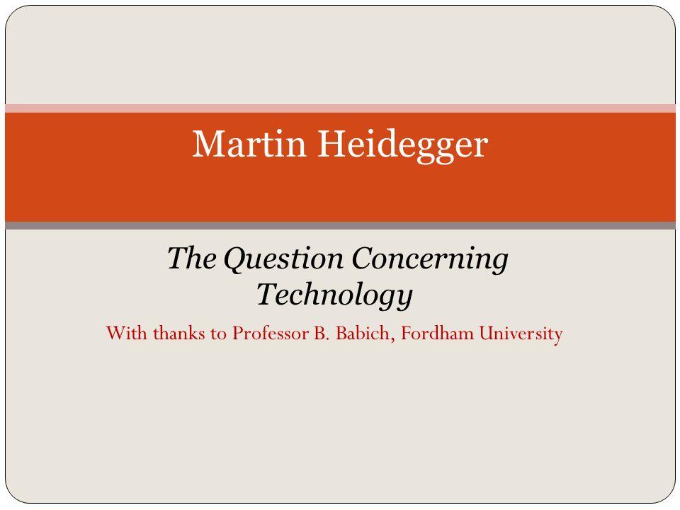 The Question Concerning Technology With thanks to Professor B. Babich, Fordham University Martin Heidegger