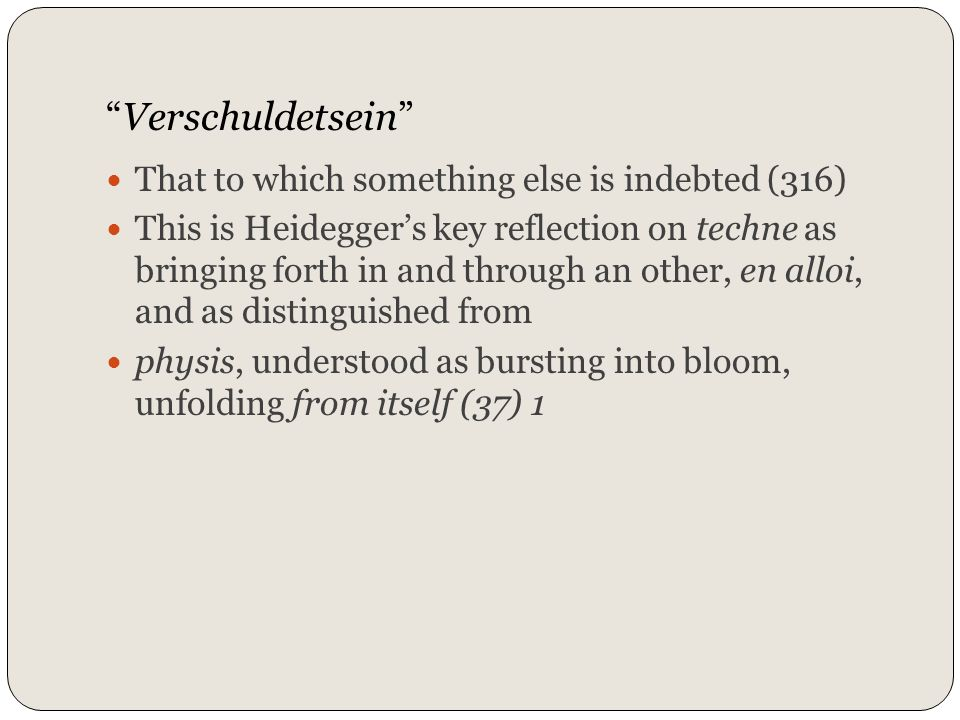 Verschuldetsein That to which something else is indebted (316) This is Heideggers key reflection on techne as bringing forth in and through an other,