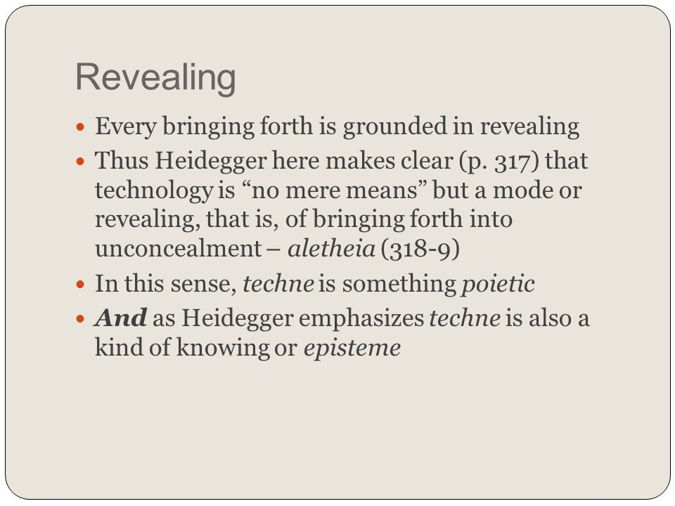Revealing Every bringing forth is grounded in revealing Thus Heidegger here makes clear (p. 317) that technology is no mere means but a mode or reveal