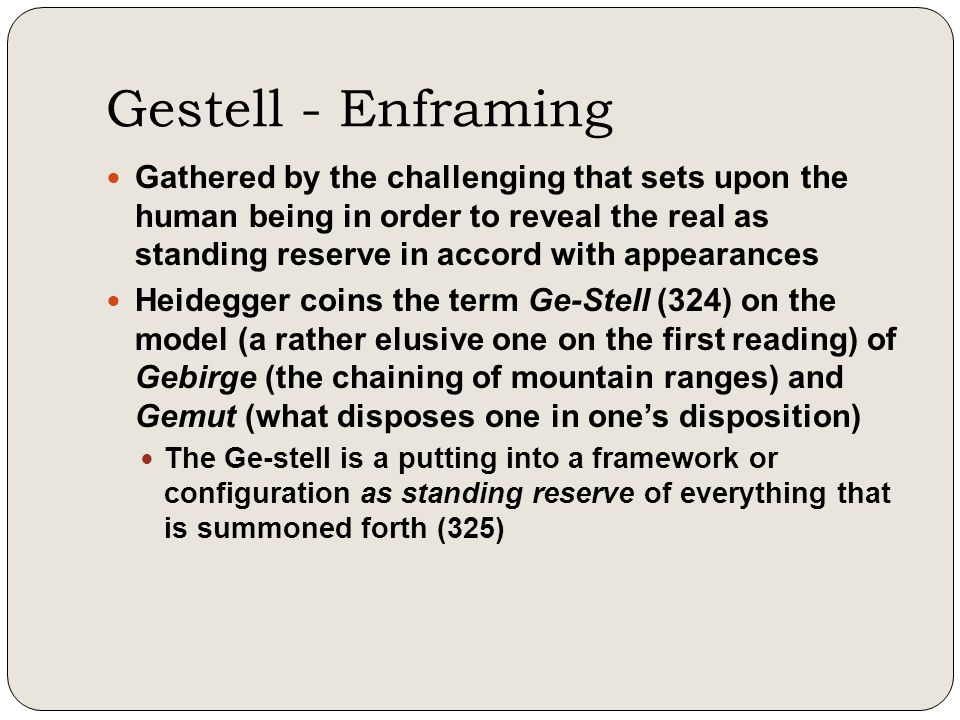 Gestell - Enframing Gathered by the challenging that sets upon the human being in order to reveal the real as standing reserve in accord with appearan