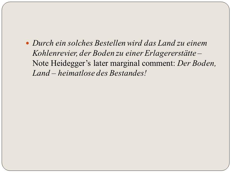 Durch ein solches Bestellen wird das Land zu einem Kohlenrevier, der Boden zu einer Erlagererstätte – Note Heideggers later marginal comment: Der Bode