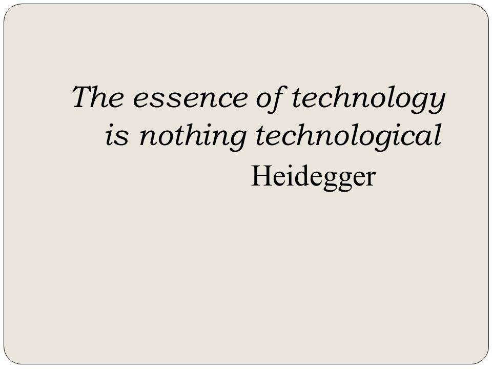 The essence of technology is nothing technological Heidegger