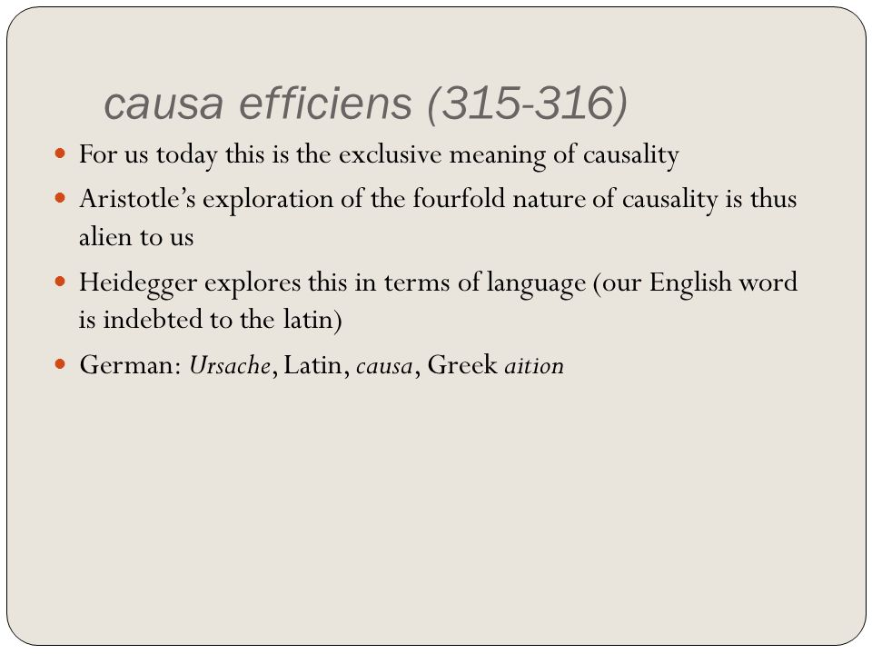 causa efficiens (315-316) For us today this is the exclusive meaning of causality Aristotles exploration of the fourfold nature of causality is thus a
