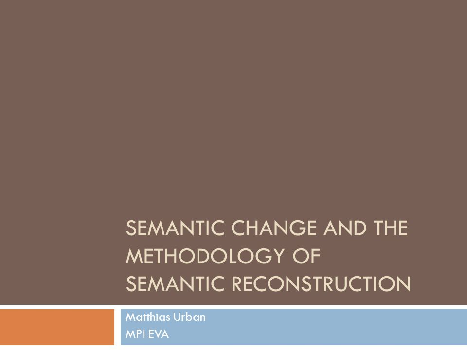 Outline Approaches to and issues in Semantic Reconstruction A new proposal Application to IE data How natural typologically is the reconstructed PIE lexicon generally?