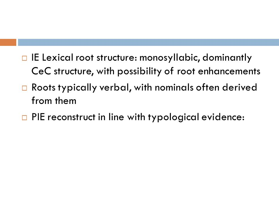 IE Lexical root structure: monosyllabic, dominantly CeC structure, with possibility of root enhancements Roots typically verbal, with nominals often d