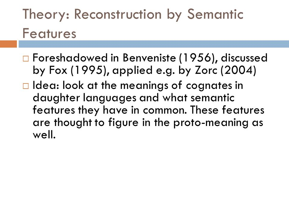 Theory: Reconstruction by Semantic Features Foreshadowed in Benveniste (1956), discussed by Fox (1995), applied e.g. by Zorc (2004) Idea: look at the