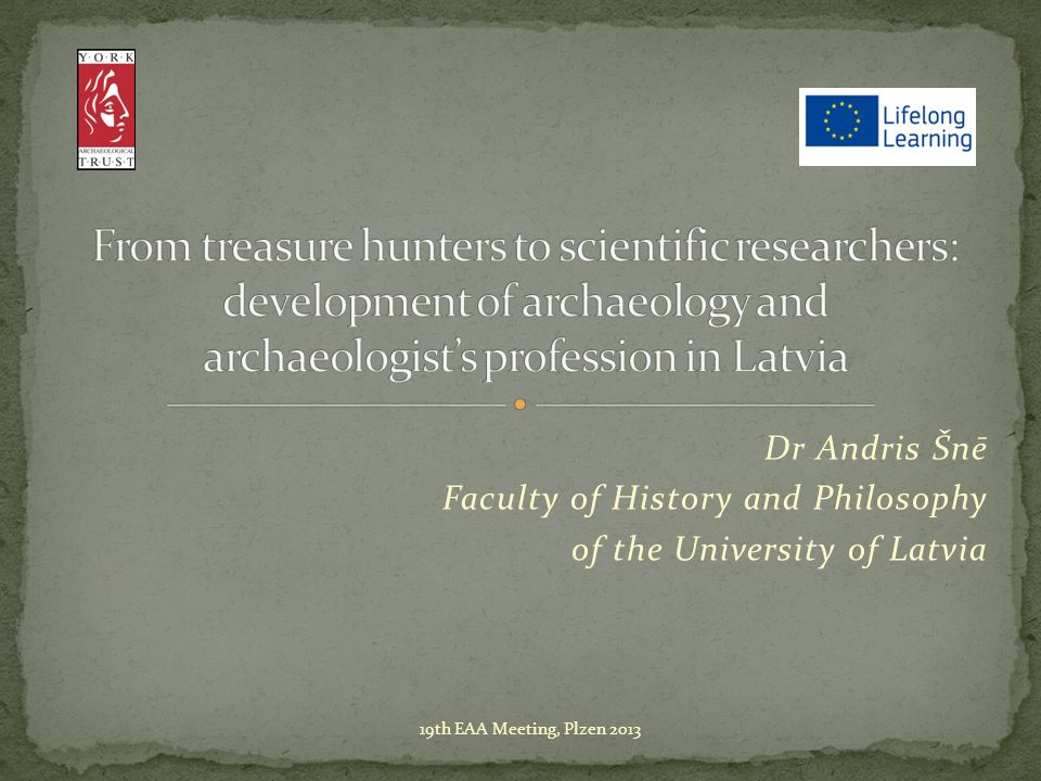 Dr Andris Šnē Faculty of History and Philosophy of the University of Latvia 19th EAA Meeting, Plzen 2013
