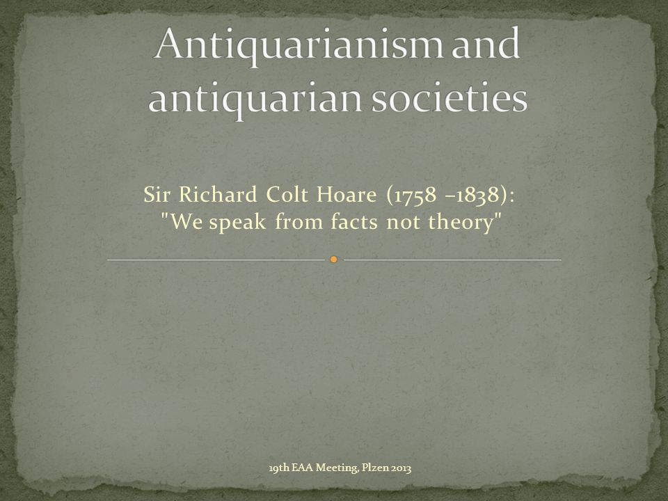 Sir Richard Colt Hoare (1758 –1838): We speak from facts not theory 19th EAA Meeting, Plzen 2013