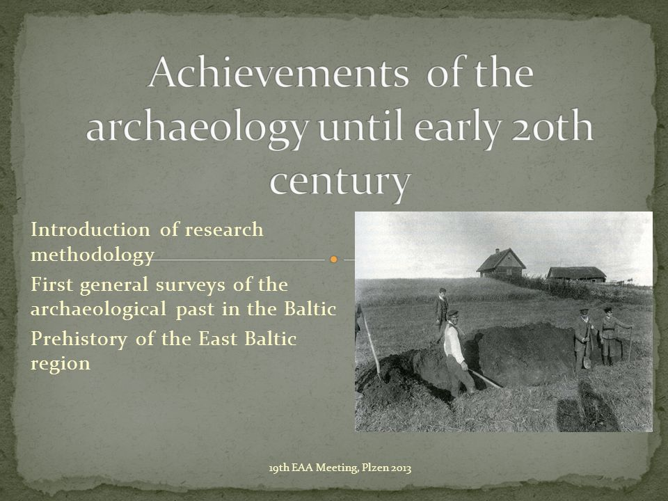 Introduction of research methodology First general surveys of the archaeological past in the Baltic Prehistory of the East Baltic region 19th EAA Meet