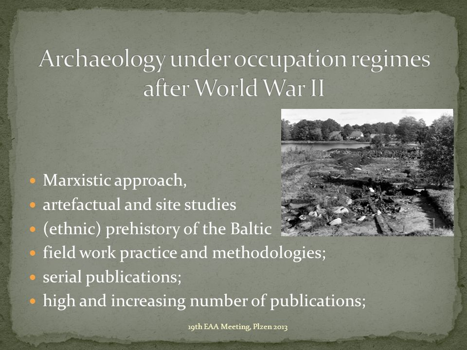 Marxistic approach, artefactual and site studies (ethnic) prehistory of the Baltic field work practice and methodologies; serial publications; high and increasing number of publications; 19th EAA Meeting, Plzen 2013