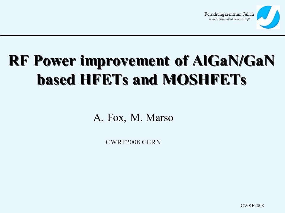Forschungszentrum Jülich in der Helmholtz-Gemeinschaft CWRF2008 RF Power improvement of AlGaN/GaN based HFETs and MOSHFETs A.Fox, M. Marso CWRF2008 CE