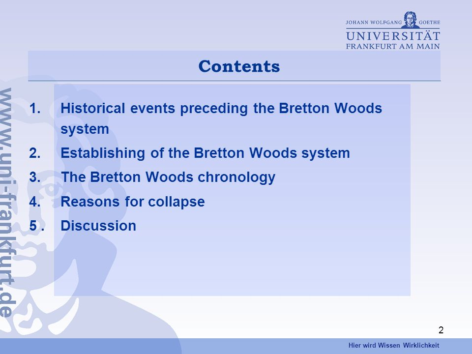 Hier wird Wissen Wirklichkeit 2 Contents 1.Historical events preceding the Bretton Woods system 2.Establishing of the Bretton Woods system 3.The Bretton Woods chronology 4.Reasons for collapse 5.Discussion