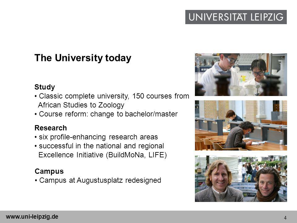 4 www.uni-leipzig.de The University today Study Classic complete university, 150 courses from African Studies to Zoology Course reform: change to bachelor/master Research six profile-enhancing research areas successful in the national and regional Excellence Initiative (BuildMoNa, LIFE) Campus Campus at Augustusplatz redesigned