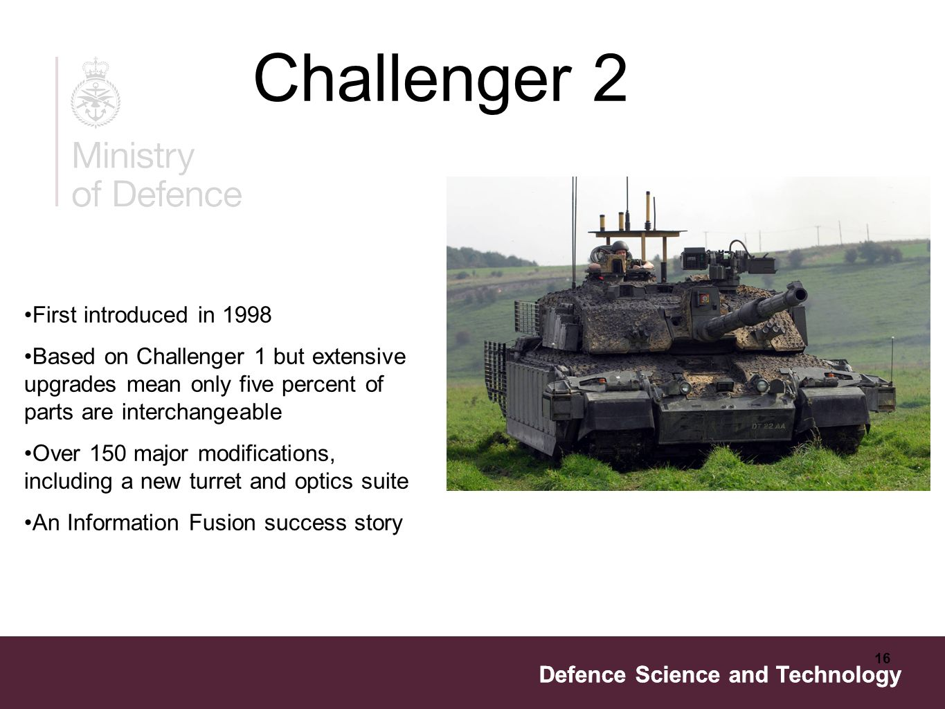 Defence Science and Technology 16 Defence Science and Technology Challenger 2 First introduced in 1998 Based on Challenger 1 but extensive upgrades mean only five percent of parts are interchangeable Over 150 major modifications, including a new turret and optics suite An Information Fusion success story