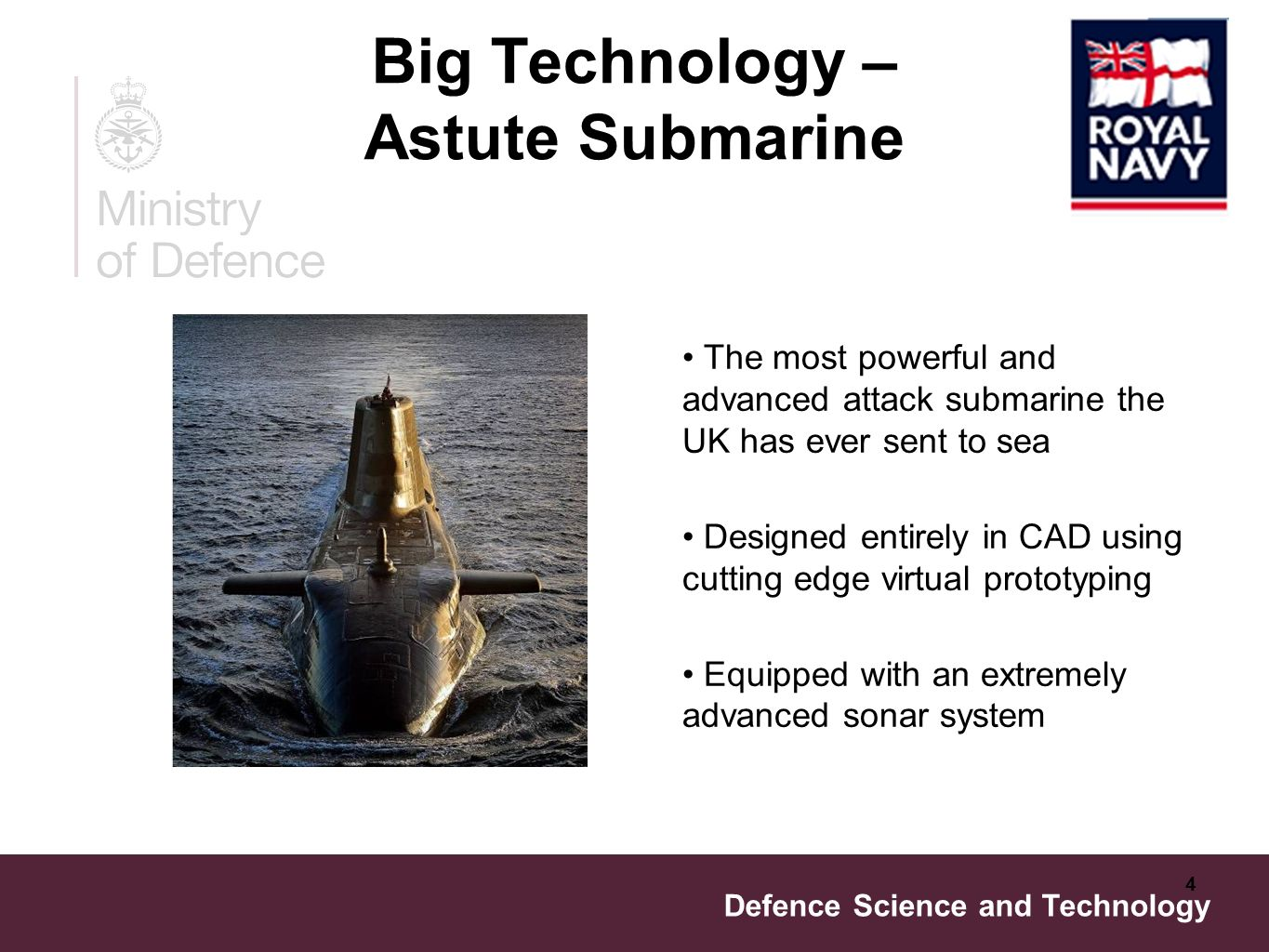 Defence Science and Technology 4 Big Technology – Astute Submarine The most powerful and advanced attack submarine the UK has ever sent to sea Designed entirely in CAD using cutting edge virtual prototyping Equipped with an extremely advanced sonar system