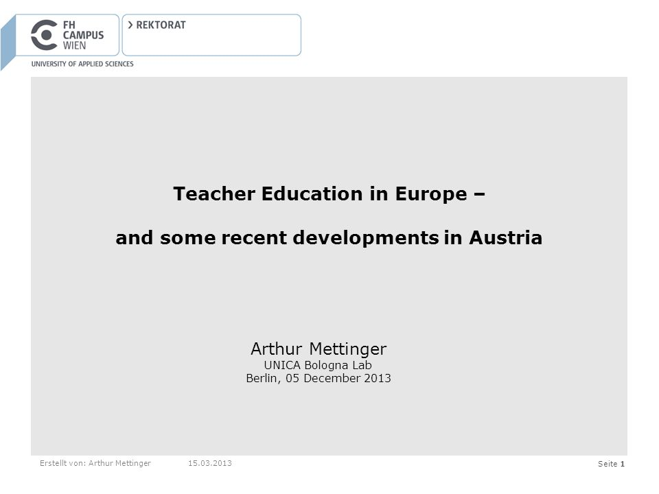 Seite 1Erstellt von: Arthur Mettinger15.03.2013 Teacher Education in Europe – and some recent developments in Austria Arthur Mettinger UNICA Bologna Lab Berlin, 05 December 2013