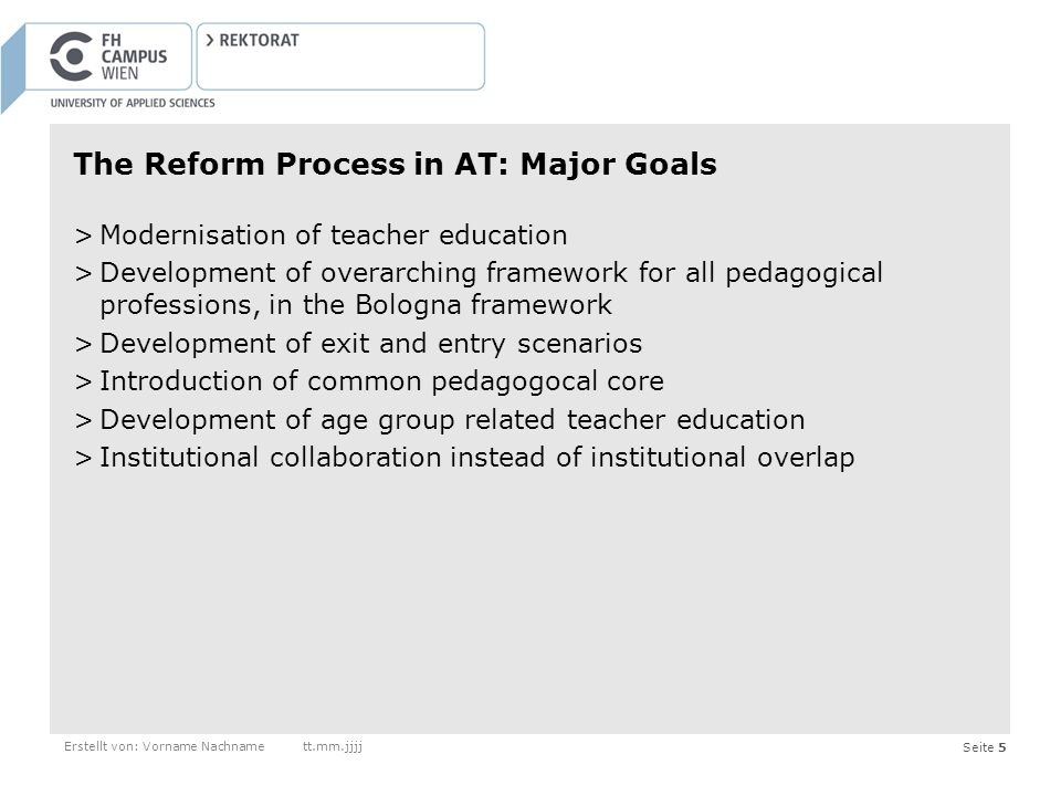 Seite 5 The Reform Process in AT: Major Goals >Modernisation of teacher education >Development of overarching framework for all pedagogical professions, in the Bologna framework >Development of exit and entry scenarios >Introduction of common pedagogocal core >Development of age group related teacher education >Institutional collaboration instead of institutional overlap Erstellt von: Vorname Nachnamett.mm.jjjj