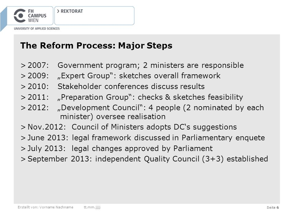 Seite 6 The Reform Process: Major Steps >2007: Government program; 2 ministers are responsible >2009: Expert Group: sketches overall framework >2010: Stakeholder conferences discuss results >2011: Preparation Group: checks & sketches feasibility >2012: Development Council: 4 people (2 nominated by each minister) oversee realisation >Nov.2012: Council of Ministers adopts DCs suggestions >June 2013: legal framework discussed in Parliamentary enquete >July 2013: legal changes approved by Parliament >September 2013: independent Quality Council (3+3) established Erstellt von: Vorname Nachnamett.mm.jjjj