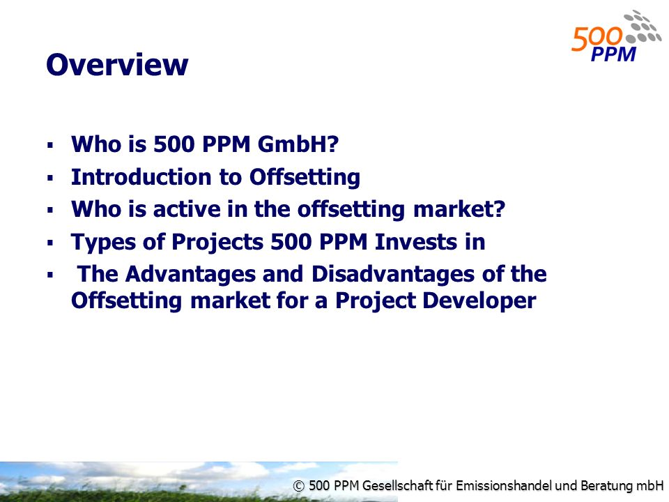 © 500 PPM Gesellschaft für Emissionshandel und Beratung mbH Overview Who is 500 PPM GmbH? Introduction to Offsetting Who is active in the offsetting m