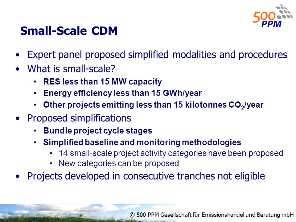 © 500 PPM Gesellschaft für Emissionshandel und Beratung mbH Small-Scale CDM Expert panel proposed simplified modalities and procedures What is small-scale.