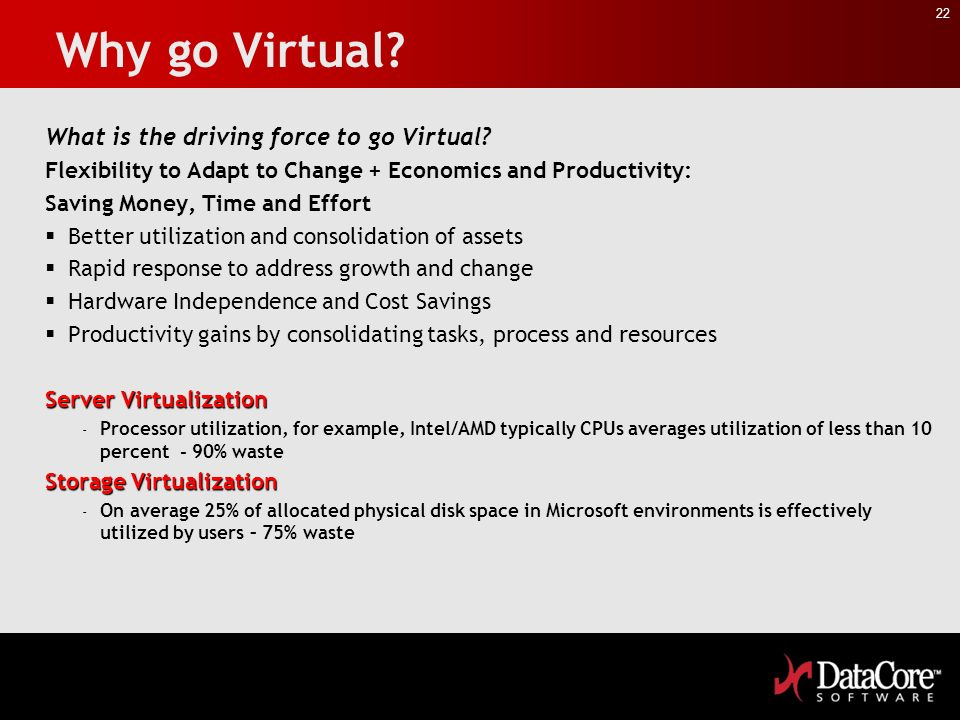 22 Why go Virtual? What is the driving force to go Virtual? Flexibility to Adapt to Change + Economics and Productivity: Saving Money, Time and Effort