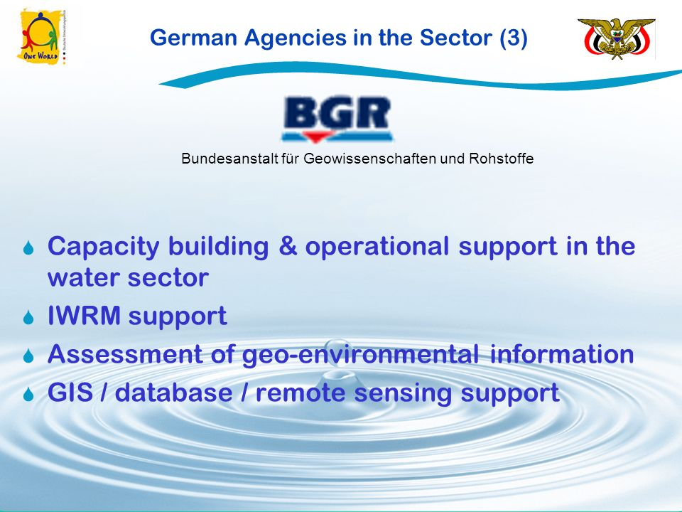 German Agencies in the Sector (3) Capacity building & operational support in the water sector IWRM support Assessment of geo-environmental information GIS / database / remote sensing support Bundesanstalt für Geowissenschaften und Rohstoffe