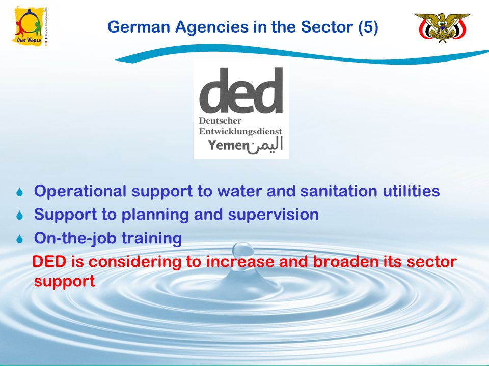German Agencies in the Sector (5) Operational support to water and sanitation utilities Support to planning and supervision On-the-job training DED is considering to increase and broaden its sector support