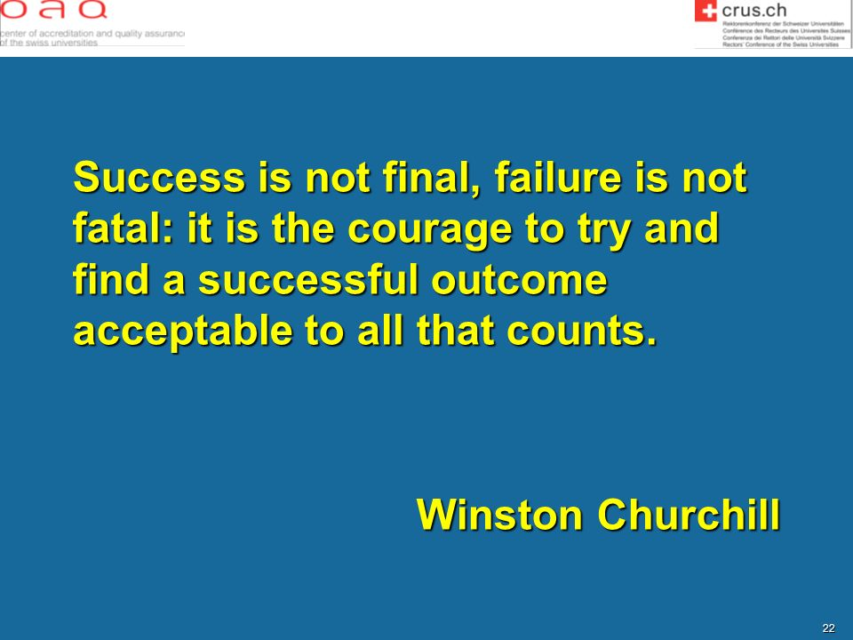 22 Success is not final, failure is not fatal: it is the courage to try and find a successful outcome acceptable to all that counts. Winston Churchill