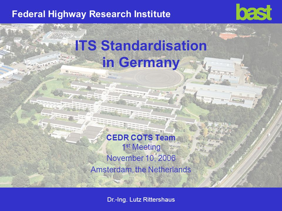 Dr.-Ing. Lutz Rittershaus Federal Highway Research Institute ITS Standardisation in Germany CEDR COTS Team 1 st Meeting November 10, 2006 Amsterdam, t