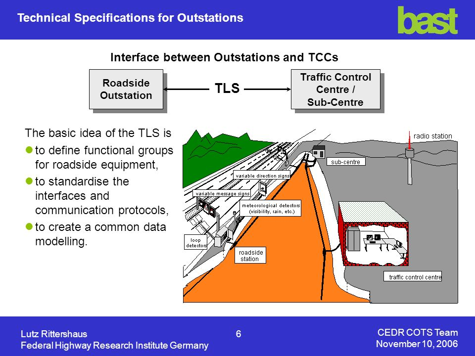 CEDR COTS Team November 10, 2006 Lutz Rittershaus7 Federal Highway Research Institute Germany Guideline:Merkblatt für die Ausstattung von Verkehrsrechnerzentralen und Unterzentralen (MARZ) / Instructions for the Equipment of Traffic Control and Sub Centres Contents and purpose of the MARZ Instructions describe all necessary definitions for sub centres and traffic control centres for federal highways: tasks of the centres, description of the traffic engineering requirements, hard and software requirements, type of data communication between the centres.
