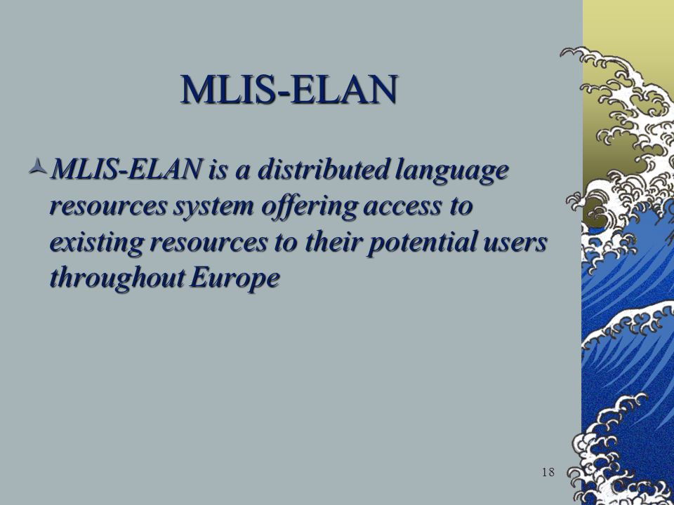 18 MLIS-ELAN MLIS-ELAN is a distributed language resources system offering access to existing resources to their potential users throughout Europe MLI