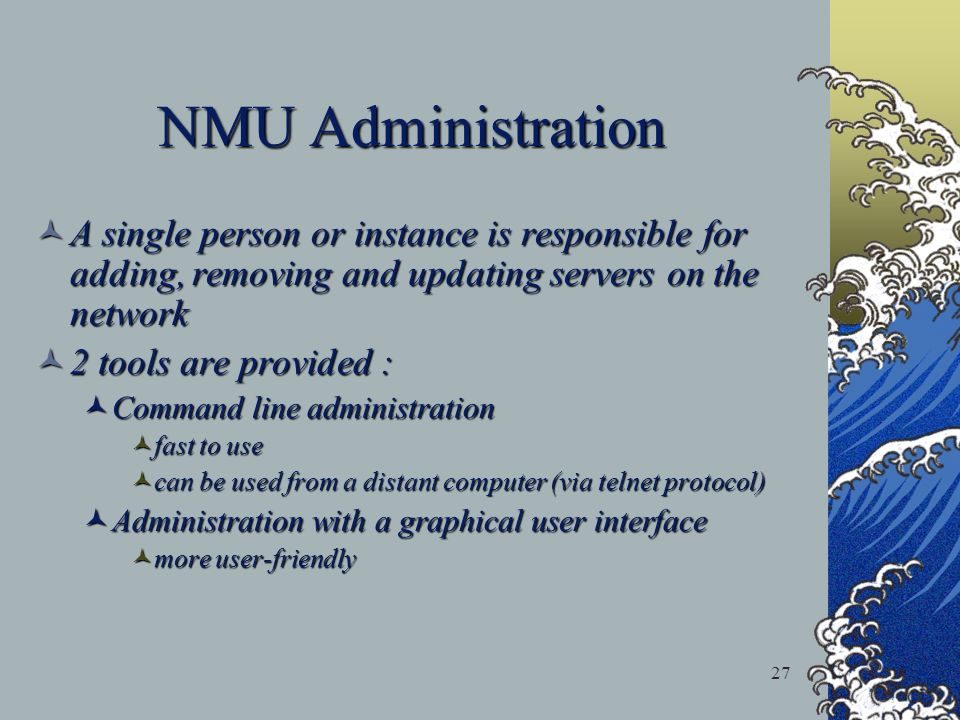 27 NMU Administration A single person or instance is responsible for adding, removing and updating servers on the network A single person or instance