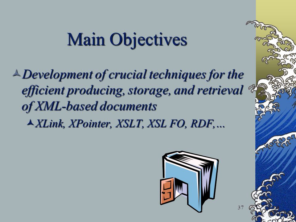 37 Main Objectives Development of crucial techniques for the efficient producing, storage, and retrieval of XML-based documents Development of crucial