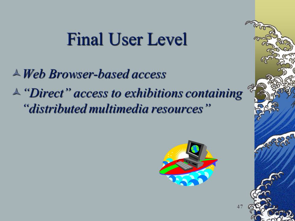 47 Final User Level Web Browser-based access Web Browser-based access Direct access to exhibitions containing distributed multimedia resources Direct