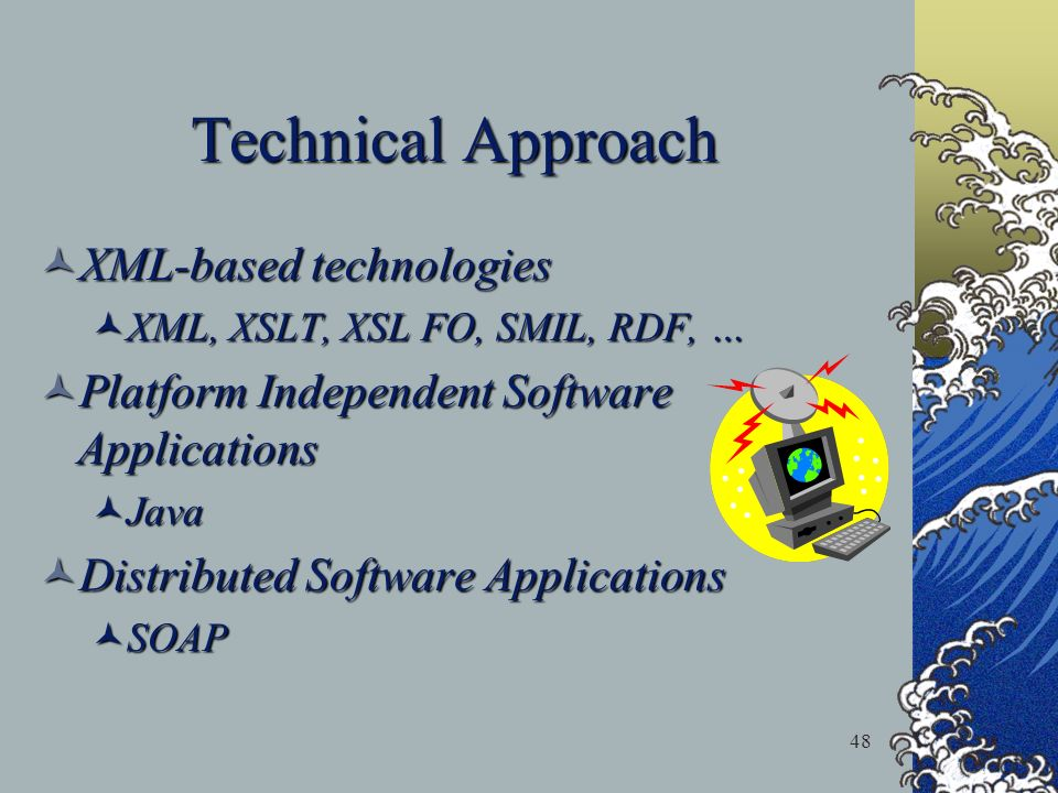 48 Technical Approach XML-based technologies XML-based technologies XML, XSLT, XSL FO, SMIL, RDF, … XML, XSLT, XSL FO, SMIL, RDF, … Platform Independe