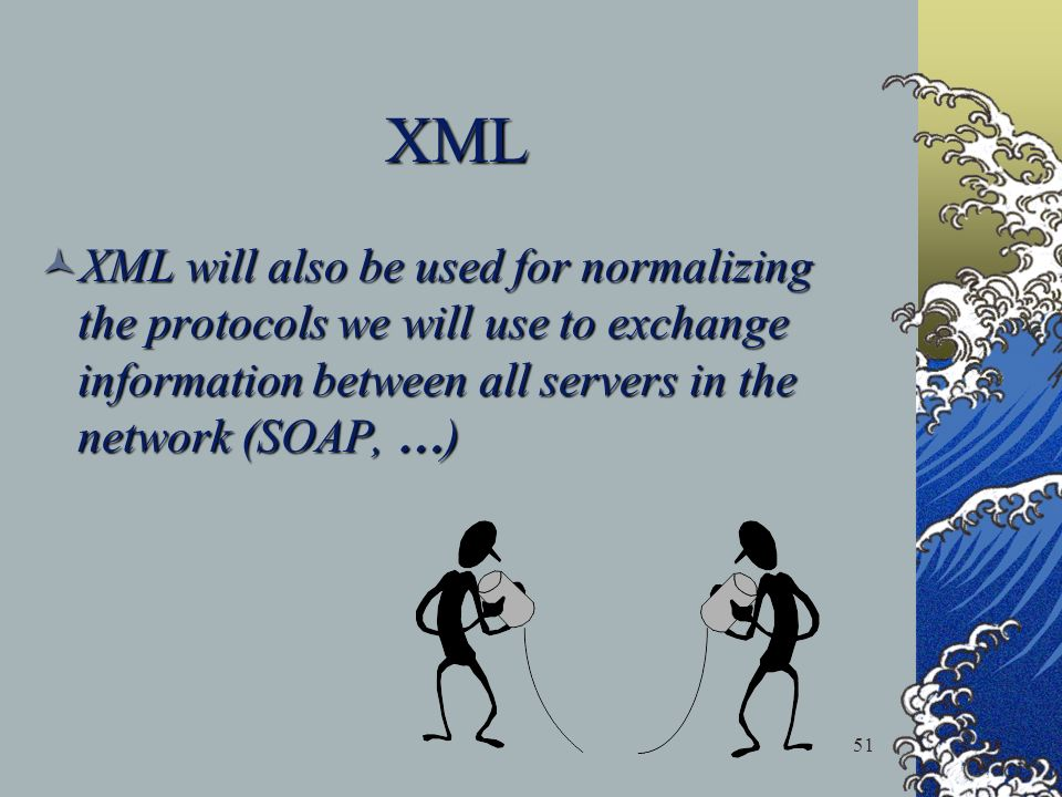 51 XML XML will also be used for normalizing the protocols we will use to exchange information between all servers in the network (SOAP, … ) XML will