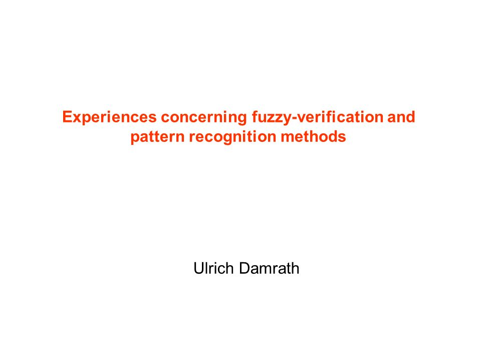 Experiences concerning fuzzy-verification and pattern recognition methods Ulrich Damrath