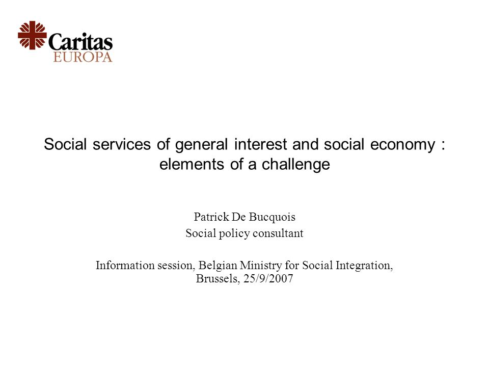 Social services of general interest and social economy : elements of a challenge Patrick De Bucquois Social policy consultant Information session, Belgian Ministry for Social Integration, Brussels, 25/9/2007
